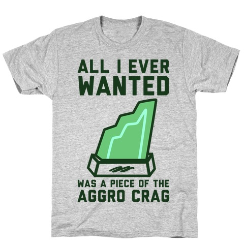 All I Ever Wanted Was A Piece of the Aggro Crag T-Shirt