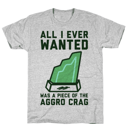 All I Ever Wanted Was A Piece of the Aggro Crag Mens T-Shirt