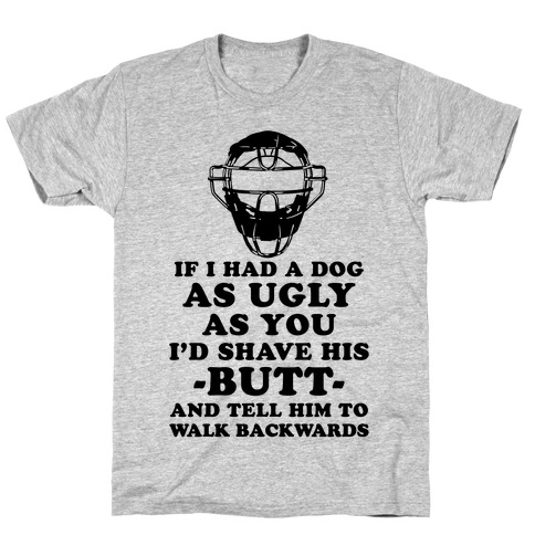 If I Had a Dog as Ugly as You T-Shirt