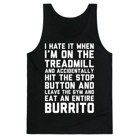 I Hate It When I'm On The Treadmill And Accidentally Hit The Stop Button and Leave The Gym And Eat An Entire Burrito Tank Top