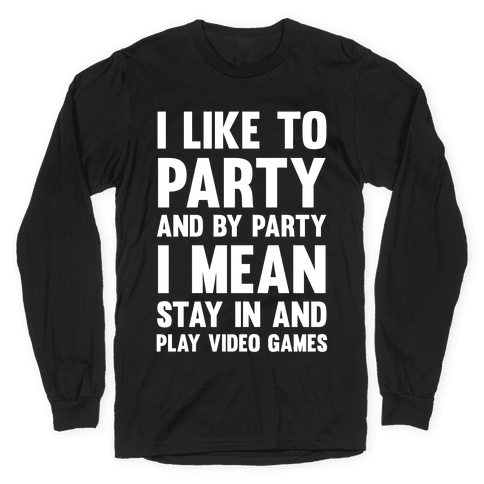 I Like To Party And By Party I Mean Stay In And Play Video Games Long Sleeve T-Shirt