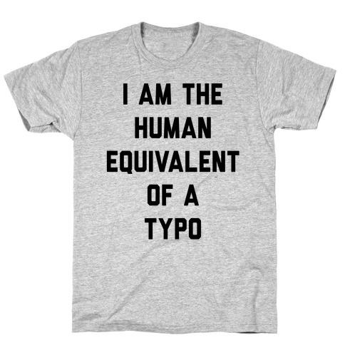 I Am The Human Equivalent Of A Typo T-Shirt