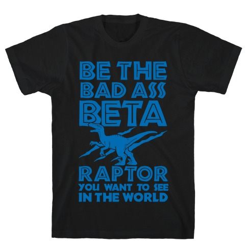 Be the Beta Raptor You Want to See in the World T-Shirt