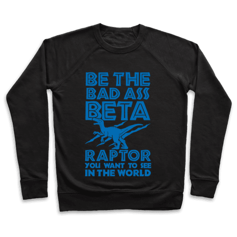 Be the Beta Raptor You Want to See in the World Pullover