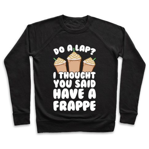 Do A Lap? I Thought You Said Have A Frappe Pullover