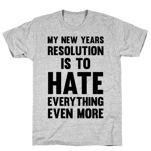 My New Years Resolution Is To Hate Everything Even More Mens T-Shirt