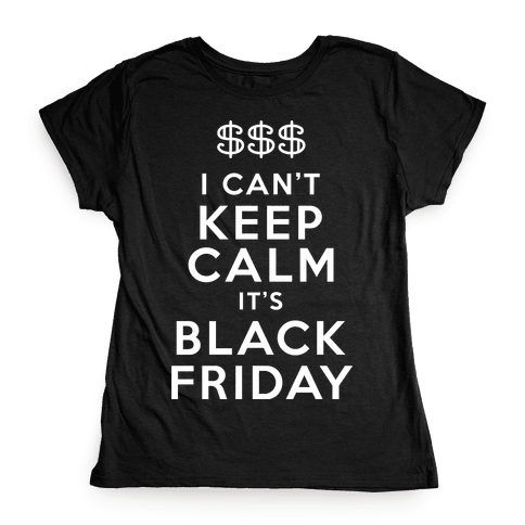 I Can't Keep Calm It's Black Friday Womens T-Shirt