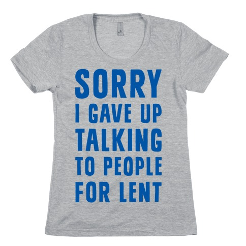 Sorry, I Gave Up Talking To People For Lent Womens T-Shirt