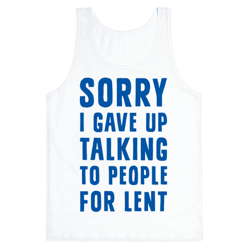 Sorry, I Gave Up Talking To People For Lent Tank Top