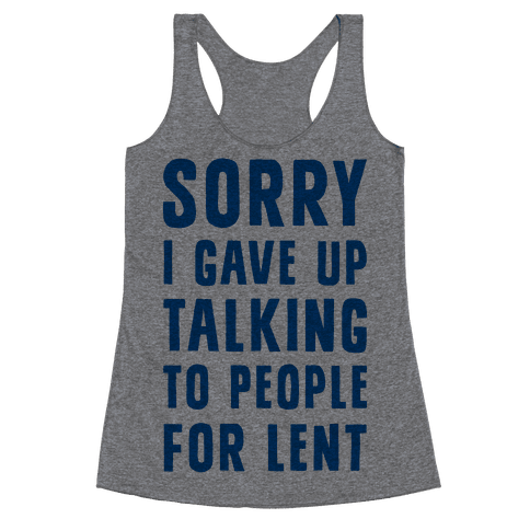 Sorry, I Gave Up Talking To People For Lent Racerback Tank Top