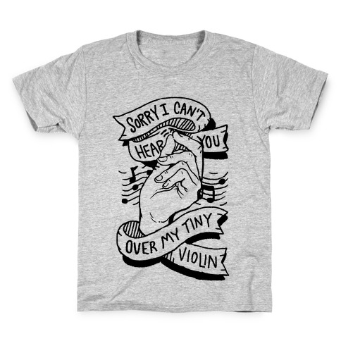 Sorry I Can't Hear You Over My Tiny Violin Kids T-Shirt