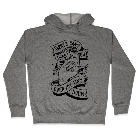 Sorry I Can't Hear You Over My Tiny Violin Hooded Sweatshirt