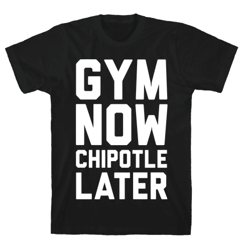 Gym Now Chipotle Later Mens/Unisex T-Shirt