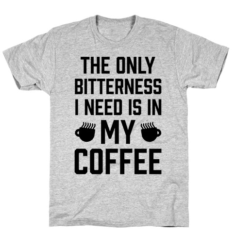 The Only Bitterness I Need Is In My Coffee Mens T-Shirt
