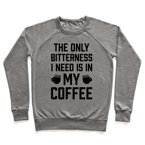 The Only Bitterness I Need Is In My Coffee Pullover