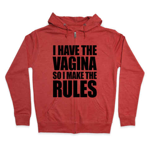 I Have The Vagina So I Make The Rules Zip Hoodie