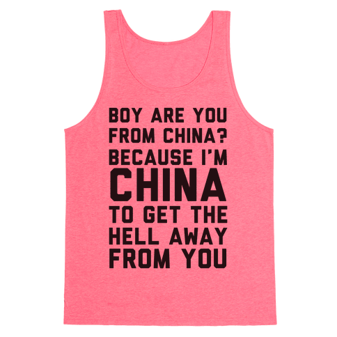 Boy Are You From China? Because I'm China To Get The Hell Away From You Tank Top