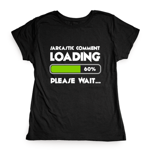 Sarcastic Comment Loading Womens T-Shirt