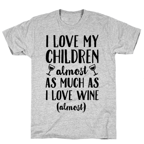 I Love My Children Almost As Much As I Love Wine (Almost) Mens T-Shirt