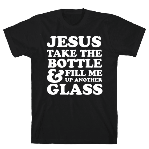 Jesus Take The Bottle And Fill Me Up Another Glass Mens T-Shirt