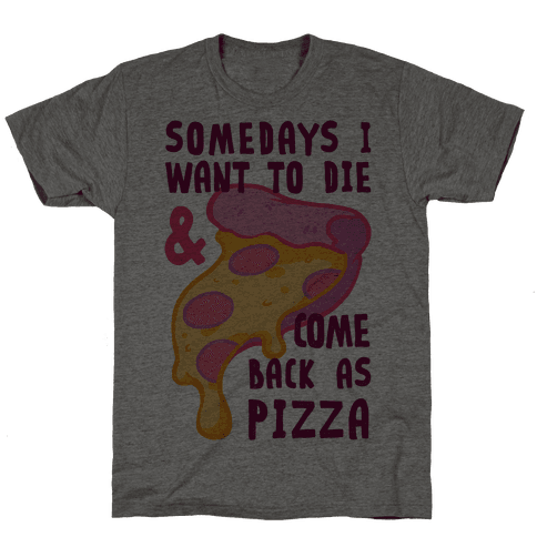Some Days I Want To Die & Come Back As Pizza Mens T-Shirt