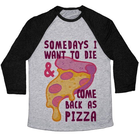 Some Days I Want To Die & Come Back As Pizza Baseball Tee