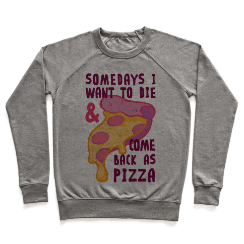 Some Days I Want To Die & Come Back As Pizza Pullover