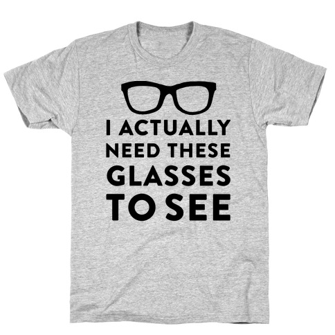 I Actually Need These Glasses To See Mens T-Shirt
