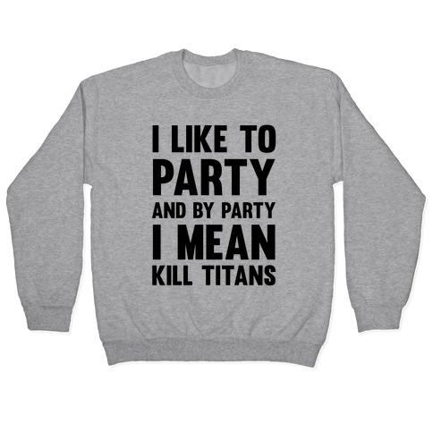 I Like To Party And By Party I Mean Kill Titans Pullover