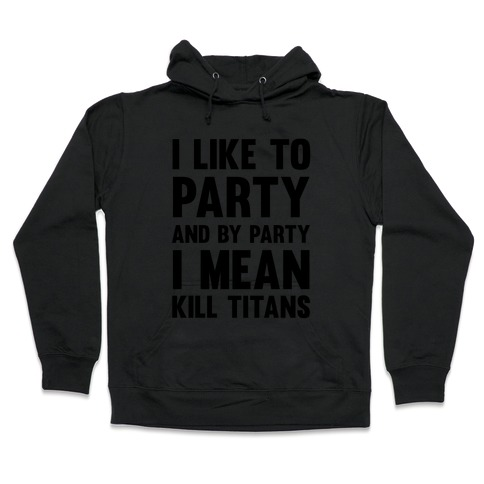 I Like To Party And By Party I Mean Kill Titans Hooded Sweatshirt