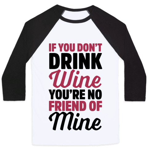 If You Don't Drink Wine You're No Friend Of Mine Baseball Tee