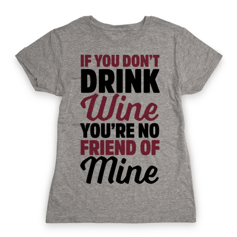 If You Don't Drink Wine You're No Friend Of Mine Womens T-Shirt