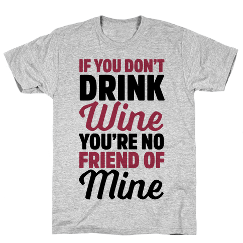 If You Don't Drink Wine You're No Friend Of Mine Mens T-Shirt