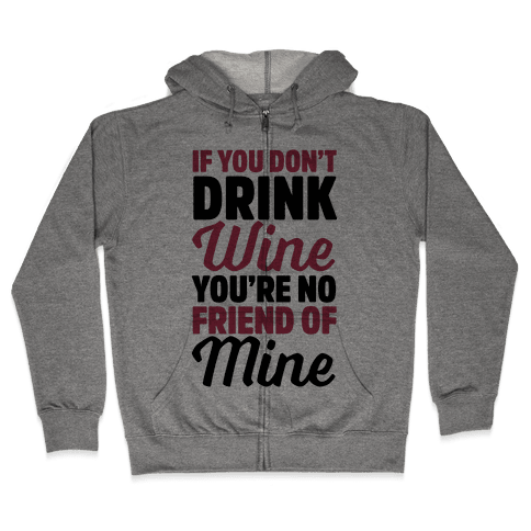 If You Don't Drink Wine You're No Friend Of Mine Zip Hoodie