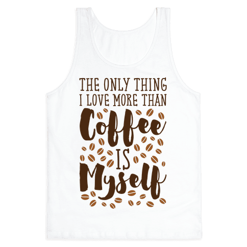 The Only Thing I Love More Than Coffee Is Myself Tank Top