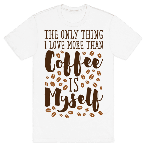The Only Thing I Love More Than Coffee Is Myself Mens T-Shirt