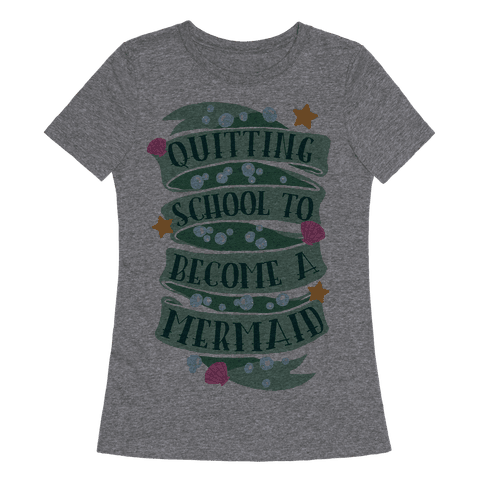 Quitting School To Become A Mermaid Womens T-Shirt