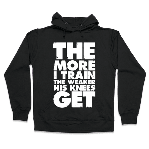 The More I Train, The Weaker His Knees Get Hooded Sweatshirt