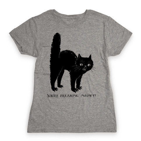 You're Freaking Meowt Womens T-Shirt