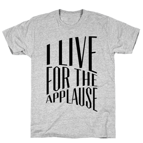 I Live For The Applause Mens T-Shirt