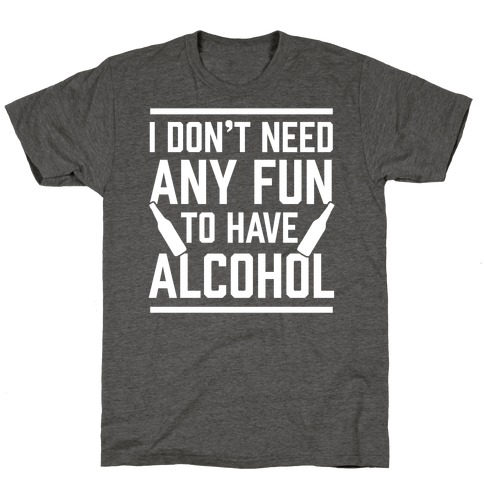 I Don't Need Any Fun To Have Alcohol T-Shirt