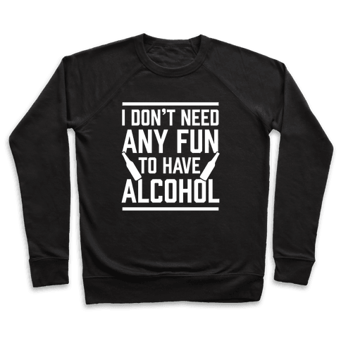 I Don't Need Any Fun To Have Alcohol Pullover