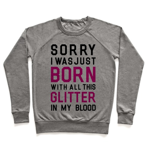 Sorry I Was Born With All This Glitter in My Blood Pullover