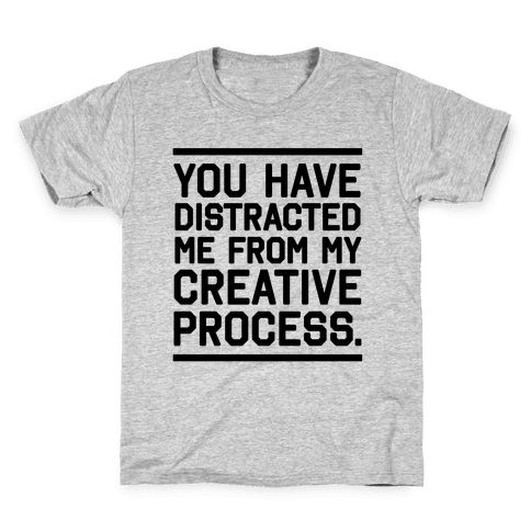 You Have Distracted Me From My Creative Process Kids T-Shirt