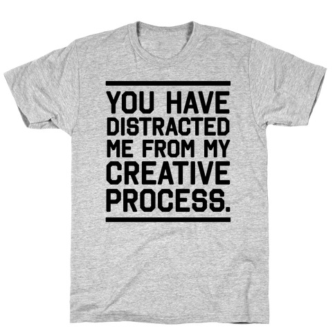 You Have Distracted Me From My Creative Process T-Shirt