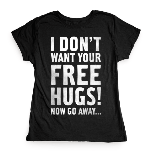 I Don't Want Your Free Hugs Womens T-Shirt