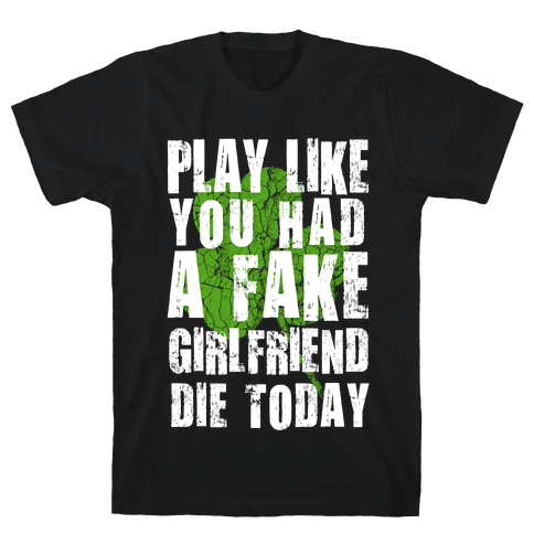 Play Like You Had a Fake Girlfriend Die Today Mens T-Shirt