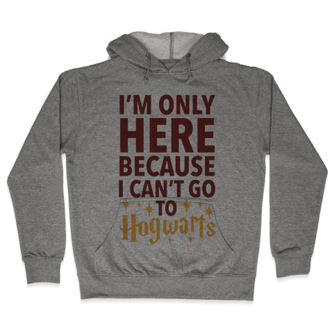 I'm Only Here Because I Can't Go To Hogwarts Hooded Sweatshirt