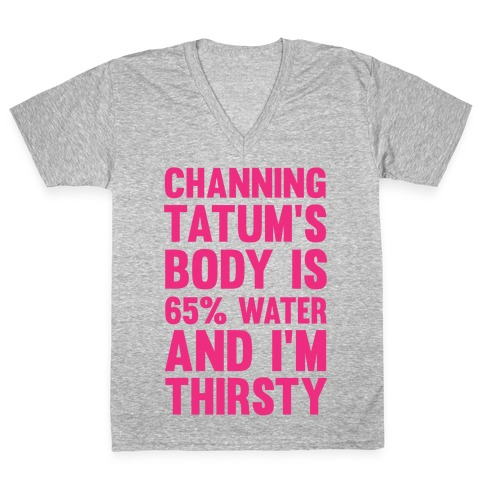 Channing Tatum's Body Is 65% Water And I'm Thirsty V-Neck Tee Shirt