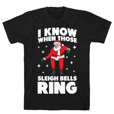 I Know When Those Sleigh Bells Ring T-Shirt